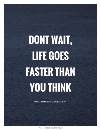 dont-wait-life-goes-faster-than-you-think-quote-1